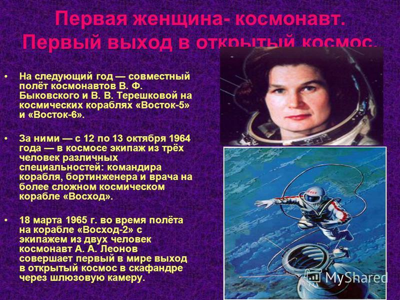 Первая женщина- космонавт. Первый выход в открытый космос. На следующий год совместный полёт космонавтов В. Ф. Быковского и В. В. Терешковой на космических кораблях «Восток-5» и «Восток-6». За ними с 12 по 13 октября 1964 года в космосе экипаж из трё