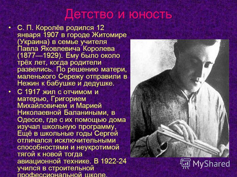 Детство и юность С. П. Королёв родился 12 января 1907 в городе Житомире (Украина) в семье учителя Павла Яковлевича Королева (18771929). Ему было около трёх лет, когда родители развелись. По решению матери, маленького Сережу отправили в Нежин к бабушк