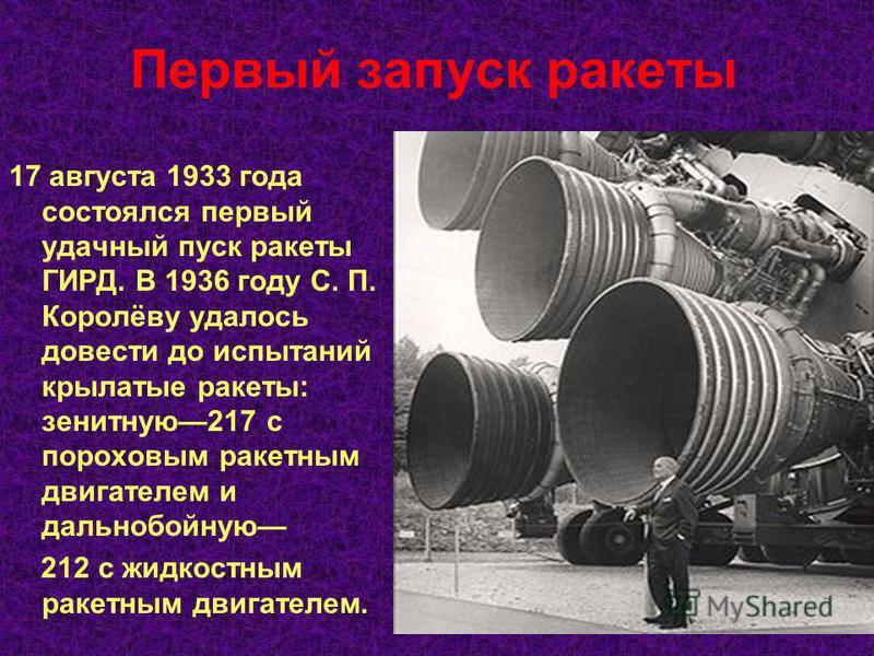 Первый запуск ракеты 17 августа 1933 года состоялся первый удачный пуск ракеты ГИРД. В 1936 году С. П. Королёву удалось довести до испытаний крылатые ракеты: зенитную 217 с пороховым ракетным двигателем и дальнобойную 212 с жидкостным ракетным двигат