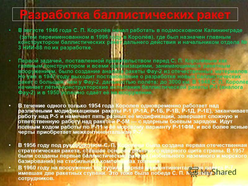Разработка баллистических ракет В августе 1946 года С. П. Королёв начал работать в подмосковном Калининграде (затем переименованном в 1996 году в Королёв), где был назначен главным конструктором баллистических ракет дальнего действия и начальником от