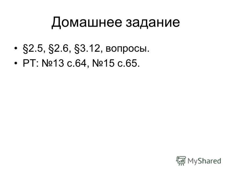 Домашнее задание §2.5, §2.6, §3.12, вопросы. РТ: 13 с.64, 15 с.65.