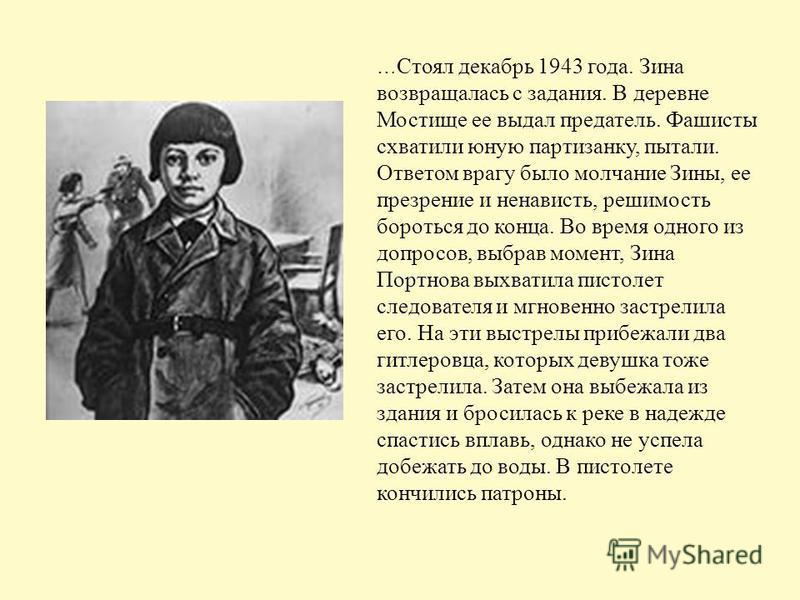 … Стоял декабрь 1943 года. Зина возвращалась с задания. В деревне Мостище ее выдал предатель. Фашисты схватили юную партизанку, пытали. Ответом врагу было молчание Зины, ее презрение и ненависть, решимость бороться до конца. Во время одного из допрос