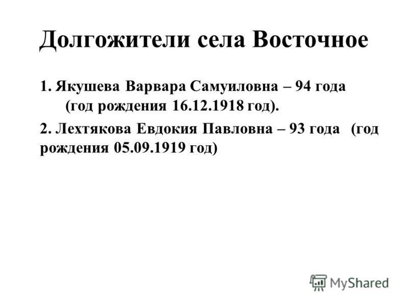 Долгожители села Восточное 1. Якушева Варвара Самуиловна – 94 года (год рождения 16.12.1918 год). 2. Лехтякова Евдокия Павловна – 93 года (год рождения 05.09.1919 год)