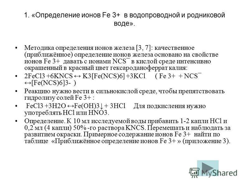 1. «Определение ионов Fe 3+ в водопроводной и родниковой воде». Методика определения ионов железа [3, 7]: качественное (приближённое) определение ионов железа основано на свойстве ионов Fe 3+ давать с ионами NCS¯ в кислой среде интенсивно окрашенный