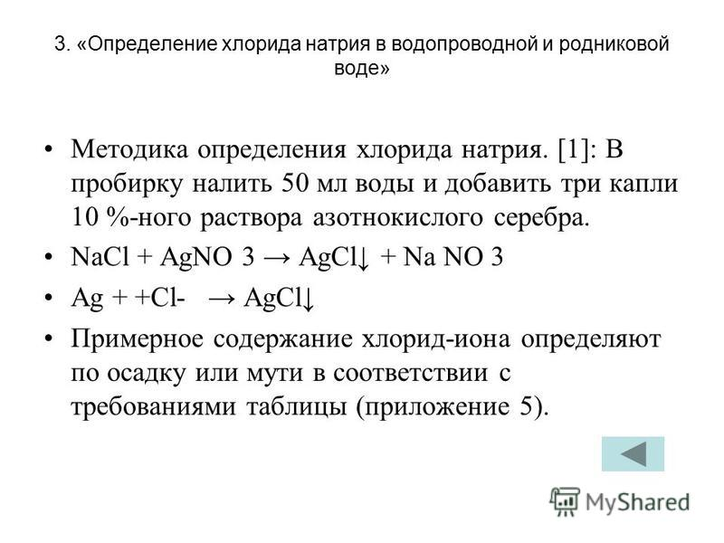 3. «Определение хлорида натрия в водопроводной и родниковой воде» Методика определения хлорида натрия. [1]: В пробирку налить 50 мл воды и добавить три капли 10 %-ного раствора азотнокислого серебра. NaCl + AgNO 3 AgCl + Na NO 3 Ag + +Сl- AgCl Пример
