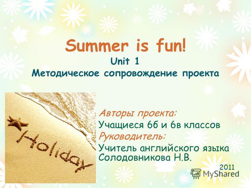 Summer is fun! Unit 1 Методическое сопровождение проекта Авторы проекта: Учащиеся 6 б и 6 в классов Руководитель: Учитель английского языка Солодовникова Н.В. 2011