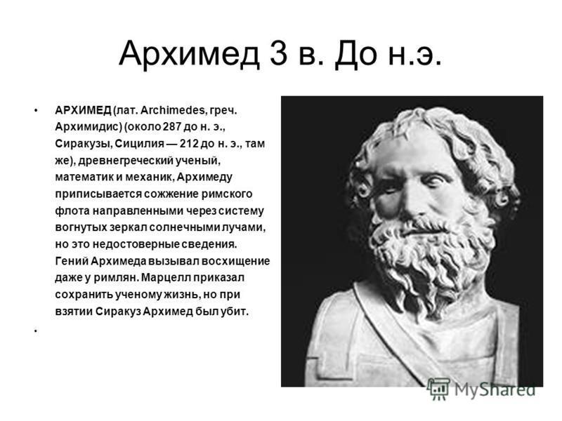 Архимед 3 в. До н.э. АРХИМЕД (лат. Archimedes, греч. Архимидис) (около 287 до н. э., Сиракузы, Сицилия 212 до н. э., там же), древнегреческий ученый, математик и механик, Архимеду приписывается сожжение римского флота направленными через систему вогн