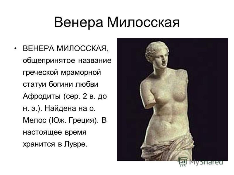 Венера Милосская ВЕНЕРА МИЛОССКАЯ, общепринятое название греческой мраморной статуи богини любви Афродиты (сер. 2 в. до н. э.). Найдена на о. Мелос (Юж. Греция). В настоящее время хранится в Лувре.