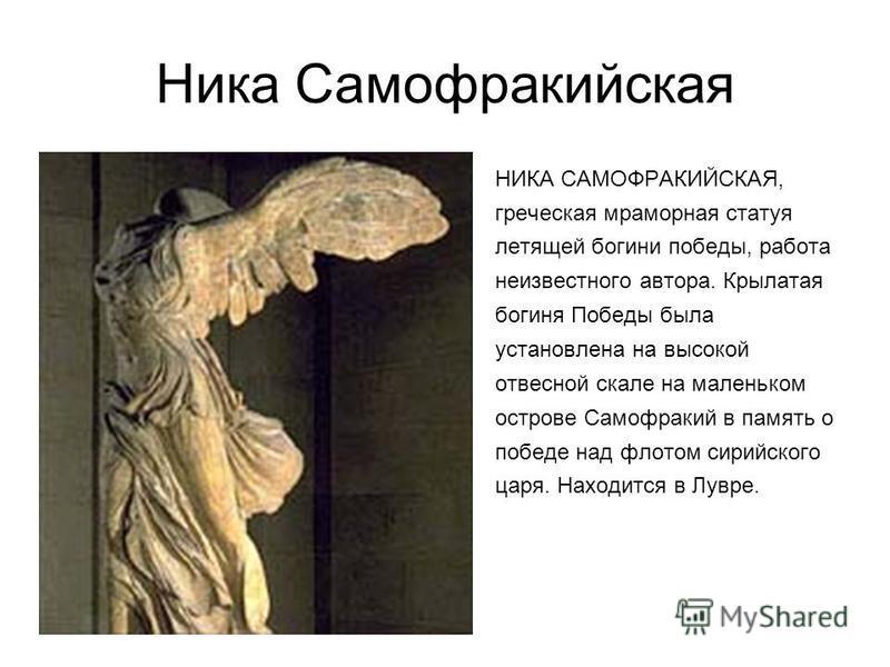 Ника Самофракийская НИКА САМОФРАКИЙСКАЯ, греческая мраморная статуя летящей богини победы, работа неизвестного автора. Крылатая богиня Победы была установлена на высокой отвесной скале на маленьком острове Самофракий в память о победе над флотом сири