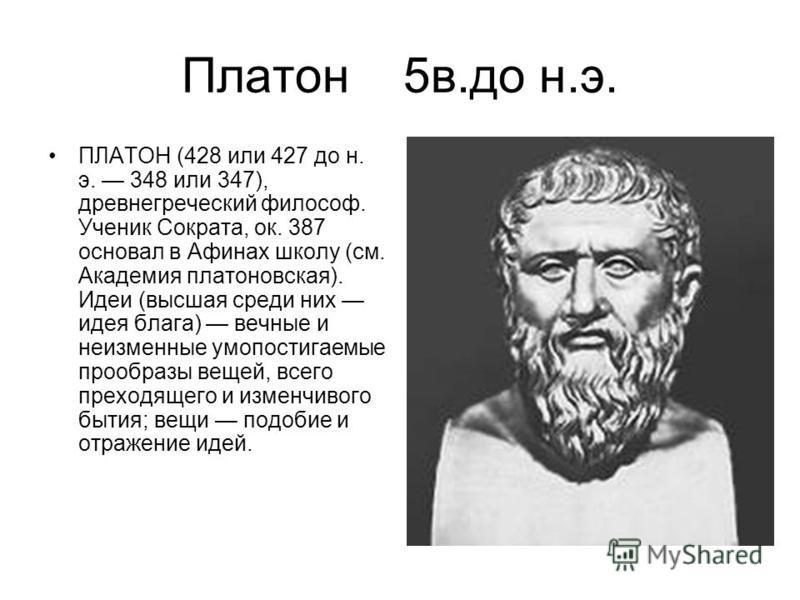 Платон 5 в.до н.э. ПЛАТОН (428 или 427 до н. э. 348 или 347), древнегреческий философ. Ученик Сократа, ок. 387 основал в Афинах школу (см. Академия платоновская). Идеи (высшая среди них идея блага) вечные и неизменные умопостигаемые прообразы вещей,