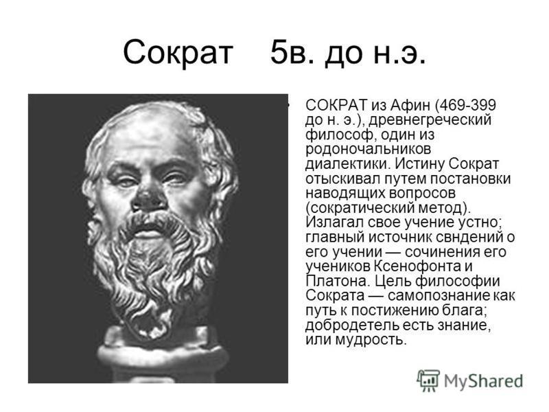 Сократ 5 в. до н.э. СОКРАТ из Афин (469-399 до н. э.), древнегреческий философ, один из родоначальников диалектики. Истину Сократ отыскивал путем постановки наводящих вопросов (сократический метод). Излагал свое учение устно; главный источник сведени