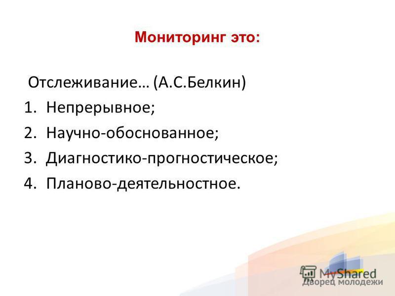 Мониторинг это: Отслеживание… (А.С.Белкин) 1.Непрерывное; 2.Научно-обоснованное; 3.Диагностико-прогностическое; 4.Планово-деятельностное.