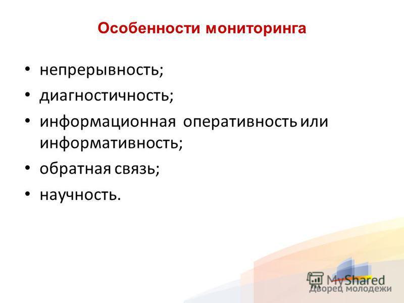 Особенности мониторинга непрерывность; диагностичность; информационная оперативность или информативность; обратная связь; научность.