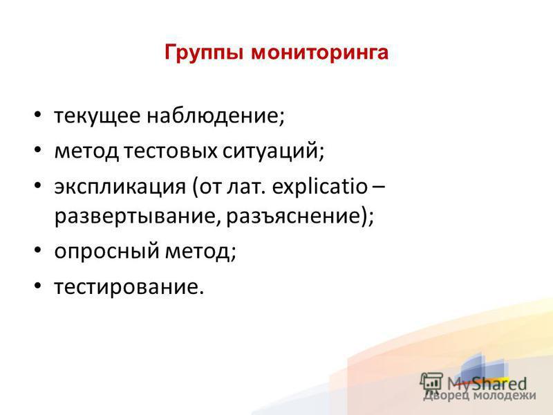 Группы мониторинга текущее наблюдение; метод тестовых ситуаций; экспликация (от лат. explicatio – развертывание, разъяснение); опросный метод; тестирование.