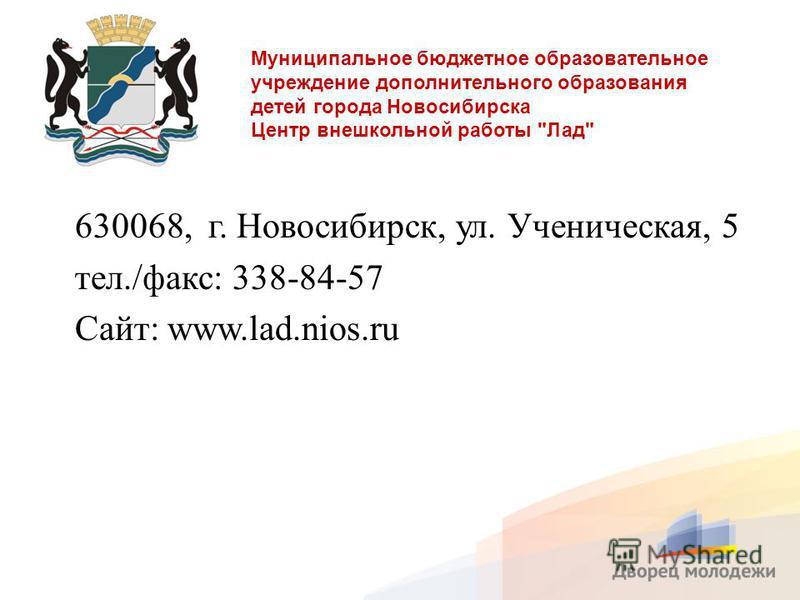 Муниципальное бюджетное образовательное учреждение дополнительного образования детей города Новосибирска Центр внешкольной работы Лад 630068, г. Новосибирск, ул. Ученическая, 5 тел./факс: 338-84-57 Сайт: www.lad.nios.ru