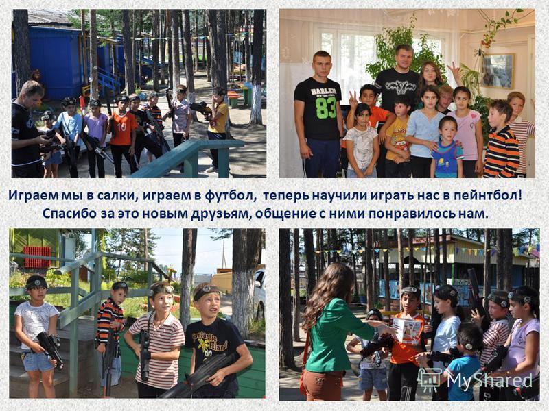 Играем мы в салки, играем в футбол, теперь научили играть нас в пейнтбол! Спасибо за это новым друзьям, общение с ними понравилось нам.