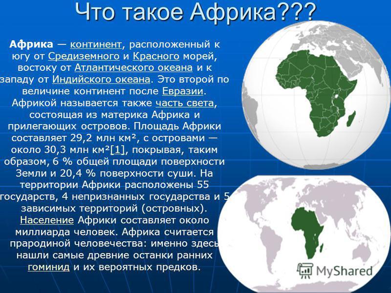 Что такое Аафрика??? А́африка континент, расположенный к югу от Средиземного и Красного морей, востоку от Атлантического океана и к западу от Индийского океана. Это второй по величине континент после Евразии. Африкой называется также часть света, сос
