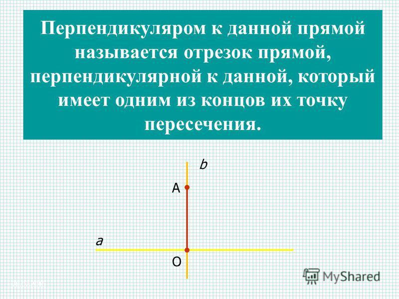 28.07.2015 a b A O Перпендикуляром к данной прямой называется отрезок прямой, перпендикулярной к данной, который имеет одним из концов их точку пересечения.