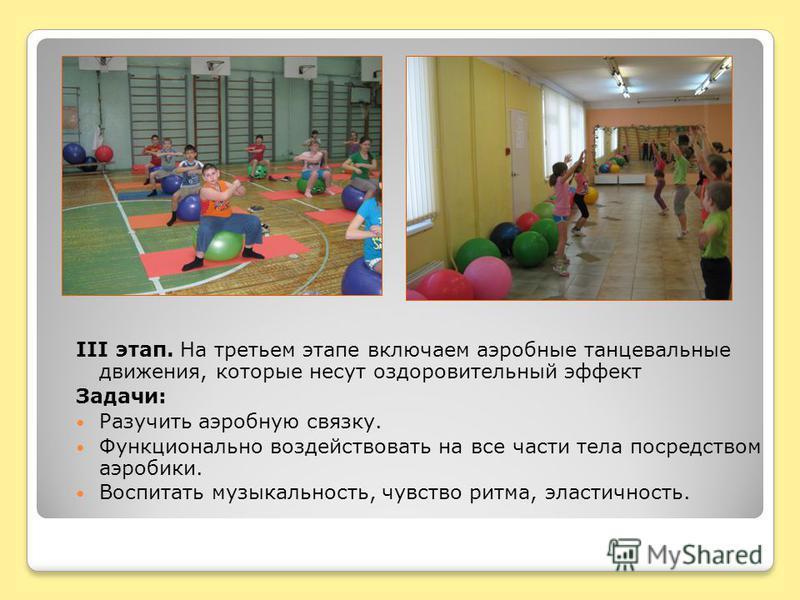 III этап. На третьем этапе включаем аэробные танцевальные движения, которые несут оздоровительный эффект Задачи: Разучить аэробную связку. Функционально воздействовать на все части тела посредством аэробики. Воспитать музыкальность, чувство ритма, эл