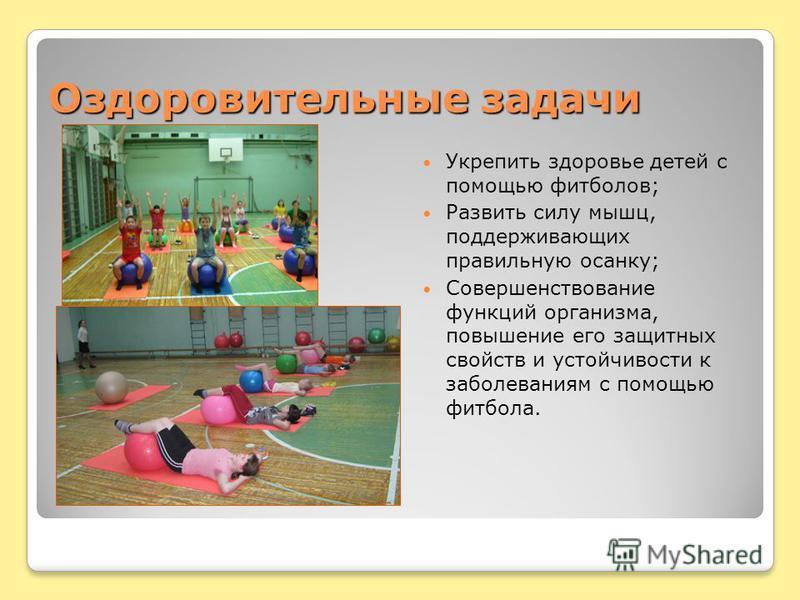 Оздоровительные задачи Укрепить здоровье детей с помощью футболов; Развить силу мышц, поддерживающих правильную осанку; Совершенствование функций организма, повышение его защитных свойств и устойчивости к заболеваниям с помощью футбола.