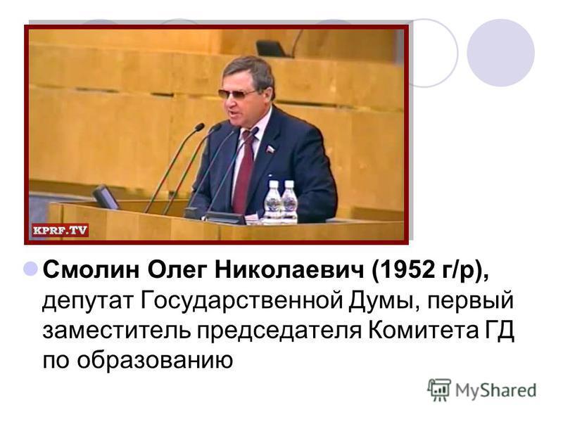 Смолин Олег Николаевич (1952 г/р), депутат Государственной Думы, первый заместитель председателя Комитета ГД по образованию