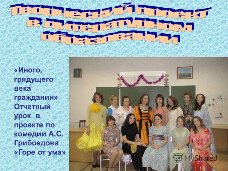 «Иного, грядущего века гражданин» Отчетный урок в проекте по комедии А.С. Грибоедова «Горе от ума»