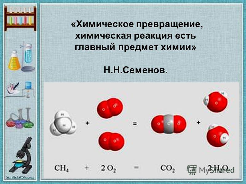 «Химическое превращение, химическая реакция есть главный предмет химии» Н.Н.Семенов.