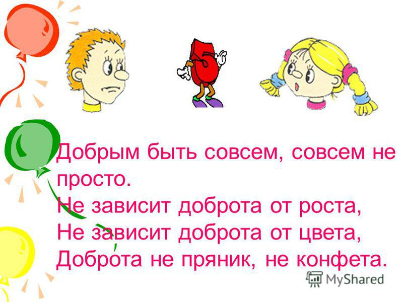 Добрым быть совсем, совсем не просто. Не зависит доброта от роста, Не зависит доброта от цвета, Доброта не пряник, не конфета.
