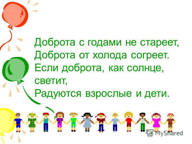 Доброта с годами не стареет, Доброта от холода согреет. Если доброта, как солнце, светит, Радуются взрослые и дети.