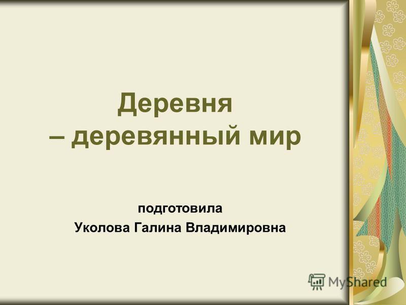 Деревня – деревянный мир подготовила Уколова Галина Владимировна