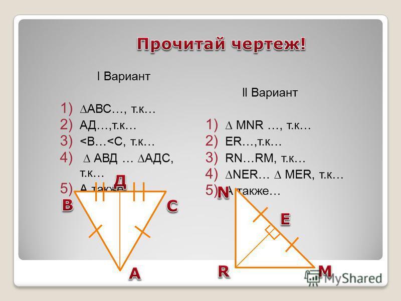 I Вариант 1) АВС…, т.к… 2) АД…,т.к… 3) <В…<C, т.к… 4) АВД … АДС, т.к… 5) А также… ll Вариант 1) MNR …, т.к… 2) ER…,т.к… 3) RN…RM, т.к… 4)NER… MER, т.к… 5) А также…