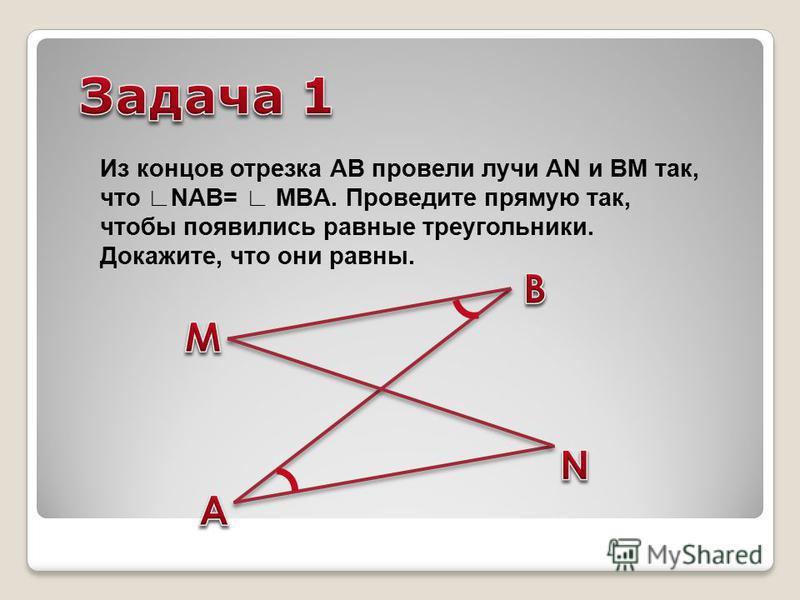 Из концов отрезка АB провели лучи AN и BM так, что NAB= MBA. Проведите прямую так, чтобы появились равные треугольники. Докажите, что они равны.