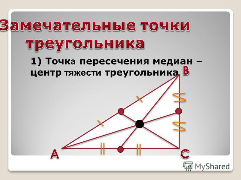 1) Точк а пересечения медиан – центр тяжести треугольника