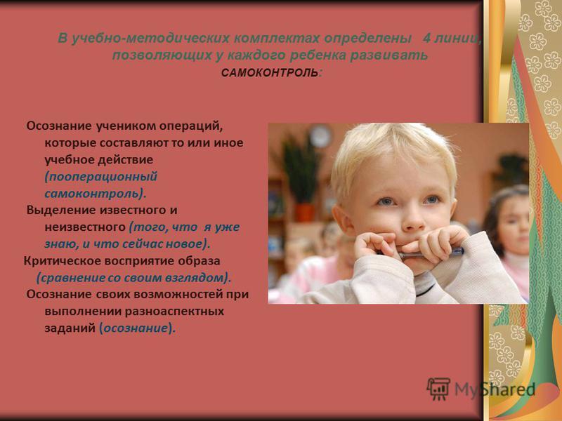 В учебно-методических комплектах определены 4 линии, позволяющих у каждого ребенка развивать САМОКОНТРОЛЬ : Осознание учеником операций, которые составляют то или иное учебное действие (пооперационный самоконтроль). Выделение известного и неизвестног