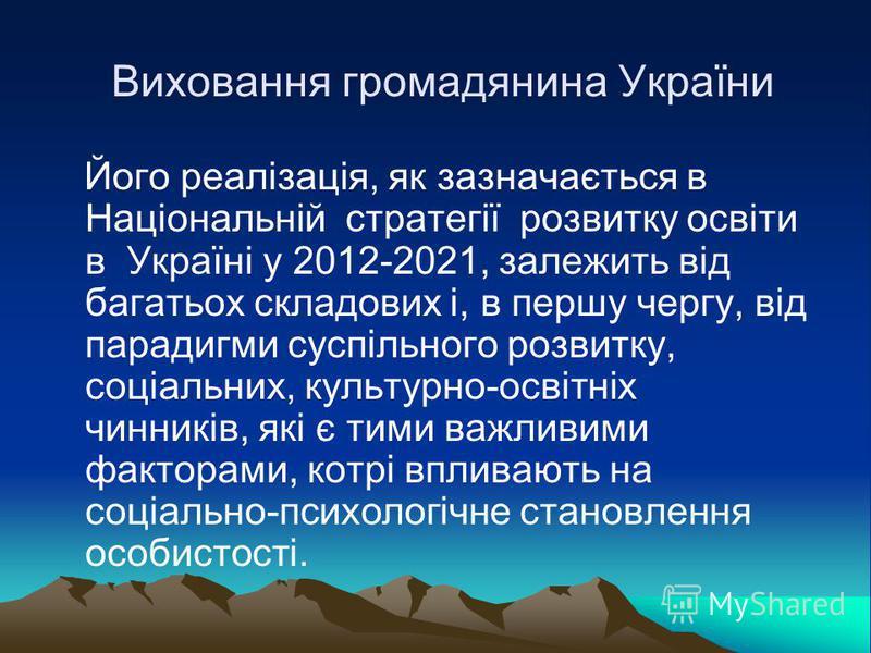 Виховання громадянина України Його реалізація, як зазначається в Національній стратегії розвитку освіти в Україні у 2012-2021, залежить від багатьох складових і, в першу чергу, від парадигми суспільного розвитку, соціальних, культурно-освітніх чинник