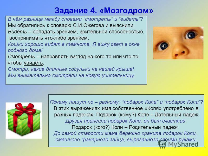 Задание 4. «Мозгодром» В чём разница между словами смотреть и видеть? Мы обратились к словарю С.И.Ожегова и выяснили: Видеть – обладать зрением, зрительной способностью, воспринимать что-либо зрением. Кошки хорошо видят в темноте. Я вижу свет в окне