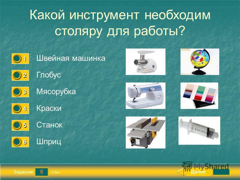 6 Задание Какой инструмент необходим столяру для работы? Швейная машинка Глобус Мясорубка Краски Далее Станок Шприц 3 бал. 1111 0 2222 0 3333 0 4444 0 5555 0 6666 0