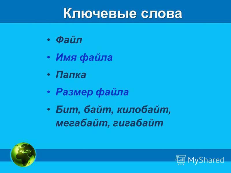 Ключевые слова Файл Имя файла Папка Размер файла Бит, байт, килобайт, мегабайт, гигабайт