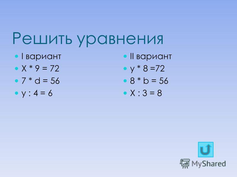 Решить уравнения I вариант Х * 9 = 72 7 * d = 56 y : 4 = 6 II вариант y * 8 =72 8 * b = 56 X : 3 = 8