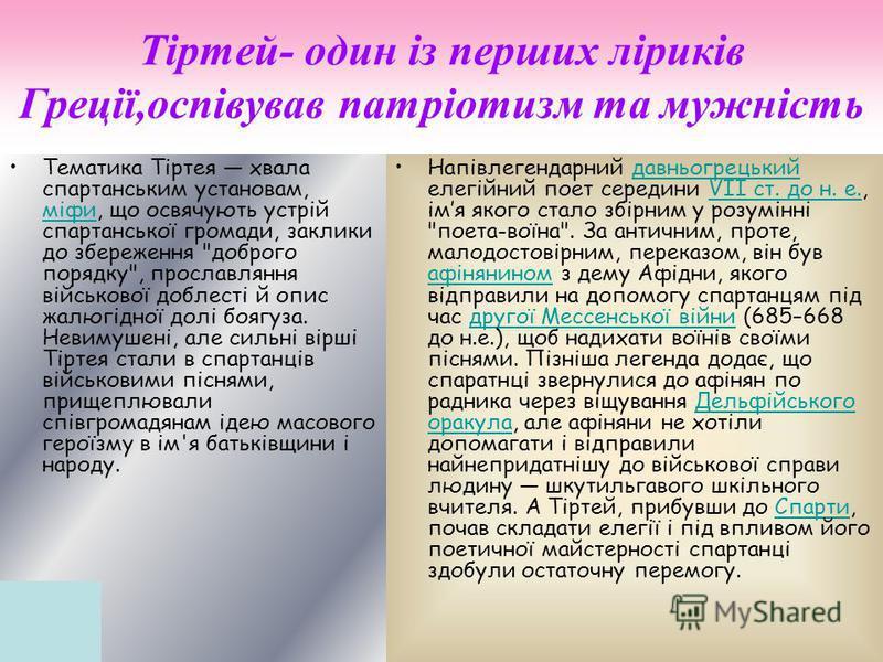 Тіртей- один із перших ліриків Греції,оспівував патріотизм та мужність Тематика Тіртея хвала спартанським установам, міфи, що освячують устрій спартанської громади, заклики до збереження