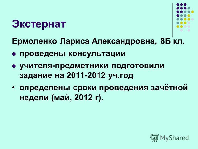 Экстернат Ермоленко Лариса Александровна, 8Б кл. проведены консультации учителя-предметники подготовили задание на 2011-2012 уч.год определены сроки проведения зачётной недели (май, 2012 г).