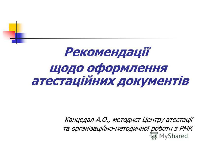 Рекомендації щодо оформлення атестаційних документів Канцедал А.О., методист Центру атестації та організаційно-методичної роботи з РМК