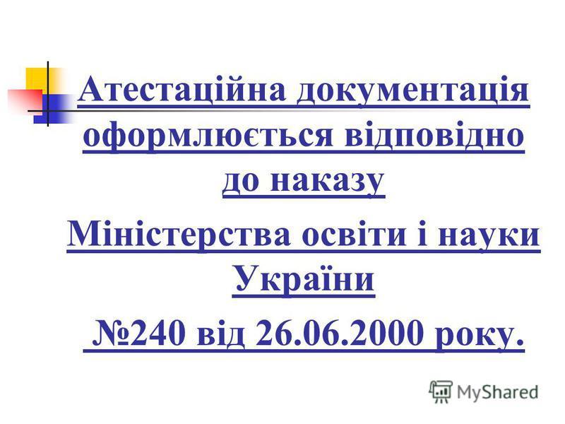 Атестаційна документація оформлюється відповідно до наказу Міністерства освіти і науки України 240 від 26.06.2000 року.