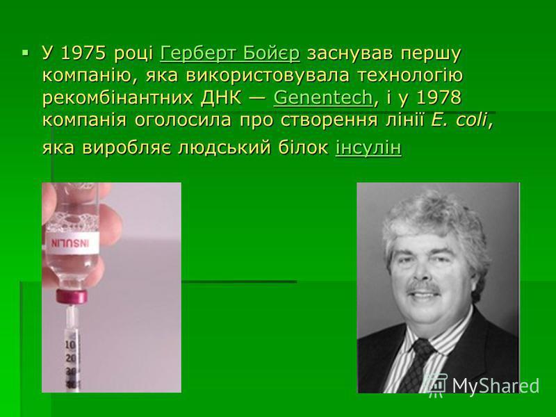 У 1975 році Герберт Бойєр заснував першу компанію, яка використовувала технологію рекомбінантних ДНК Genentech, і у 1978 компанія оголосила про створення лінії E. coli, яка виробляє людський білок інсулін У 1975 році Герберт Бойєр заснував першу комп