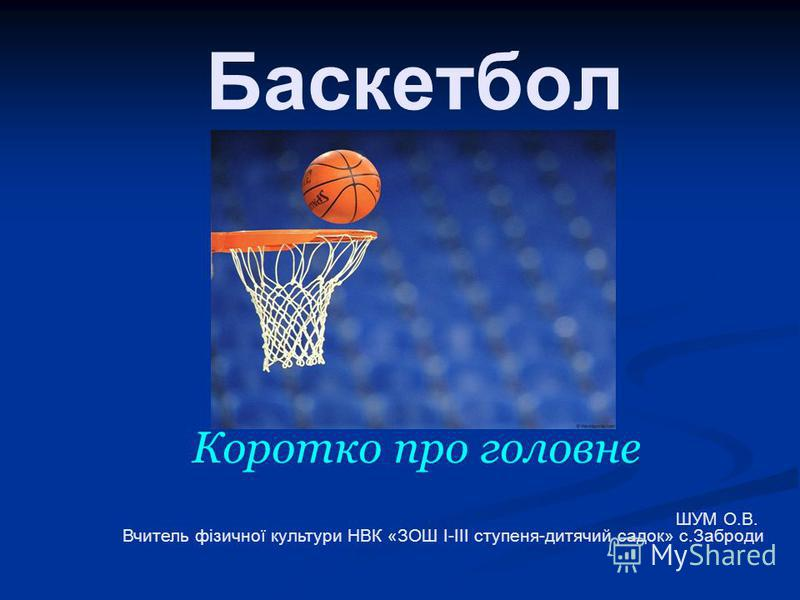 Баскетбол Коротко про головне ШУМ О.В. Вчитель фізичної культури НВК «ЗОШ І-ІІІ ступеня-дитячий садок» с.Заброди