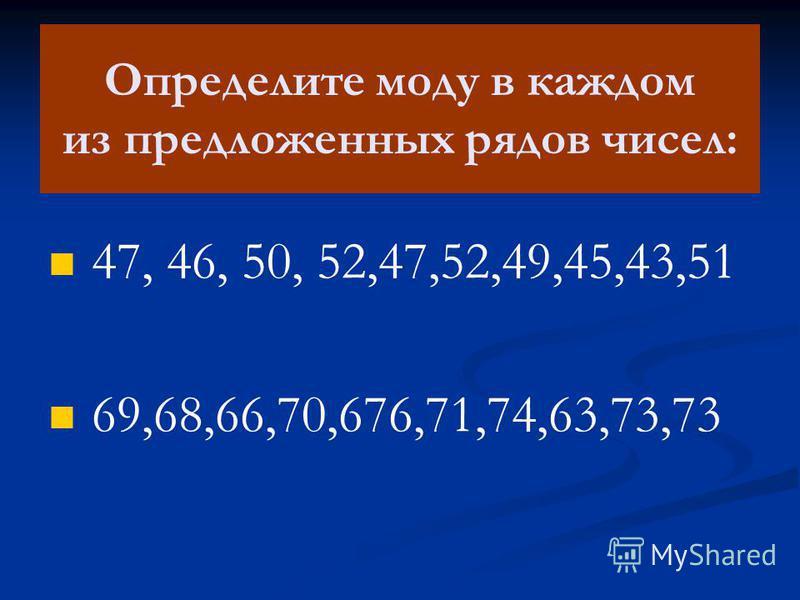 Определите моду в каждом из предложенных рядов чисел: 47, 46, 50, 52,47,52,49,45,43,51 69,68,66,70,676,71,74,63,73,73
