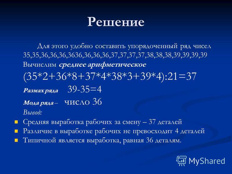 Решение Для этого удобно составить упорядоченный ряд чисел 35,35,36,36,36,3636,36,36,36,37,37,37,37,38,38,38,39,39,39,39 Вычислим среднее арифметическое (35*2+36*8+37*4*38*3+39*4):21=37 Размах ряда 39-35=4 Мода ряда – число 36 Вывод: Средняя выработк