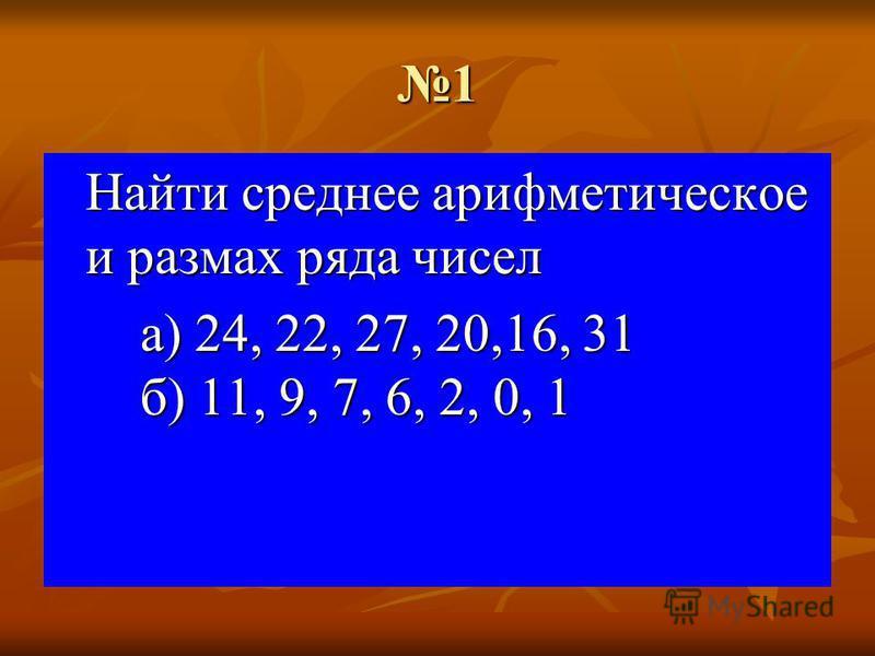 1 Найти среднее арифметическое и размах ряда чисел а) 24, 22, 27, 20,16, 31 б) 11, 9, 7, 6, 2, 0, 1