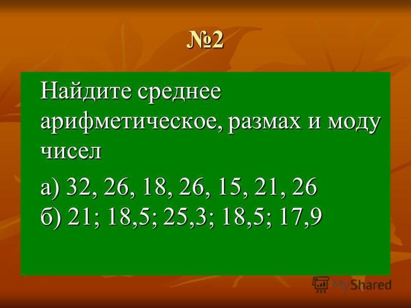 2 Найдите среднее арифметическое, размах и моду чисел а) 32, 26, 18, 26, 15, 21, 26 б) 21; 18,5; 25,3; 18,5; 17,9