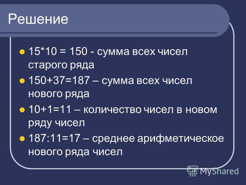 Решение 15*10 = 150 - сумма всех чисел старого ряда 150+37=187 – сумма всех чисел нового ряда 10+1=11 – количество чисел в новом ряду чисел 187:11=17 – среднее арифметическое нового ряда чисел